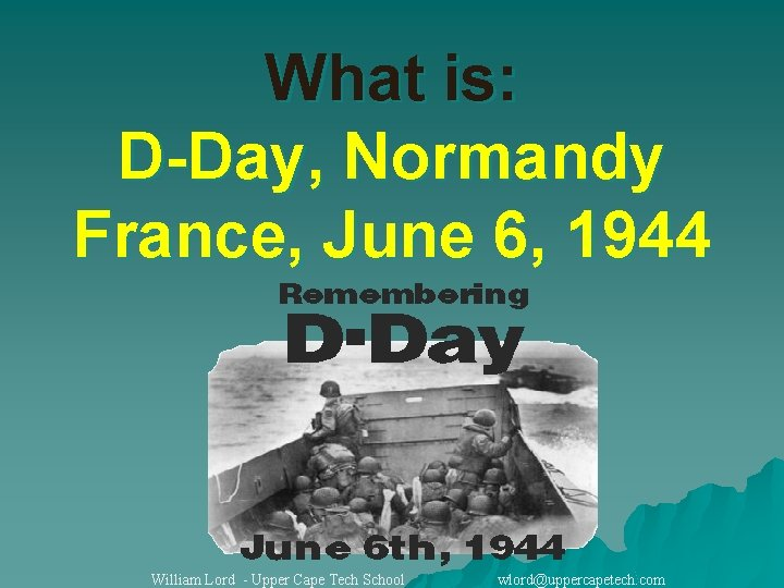 What is: D-Day, Normandy France, June 6, 1944 William Lord - Upper Cape Tech