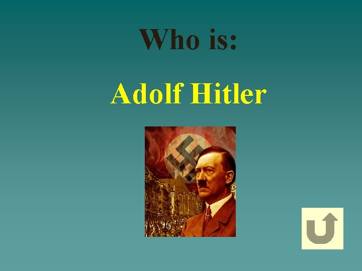 Who is: Adolf Hitler
