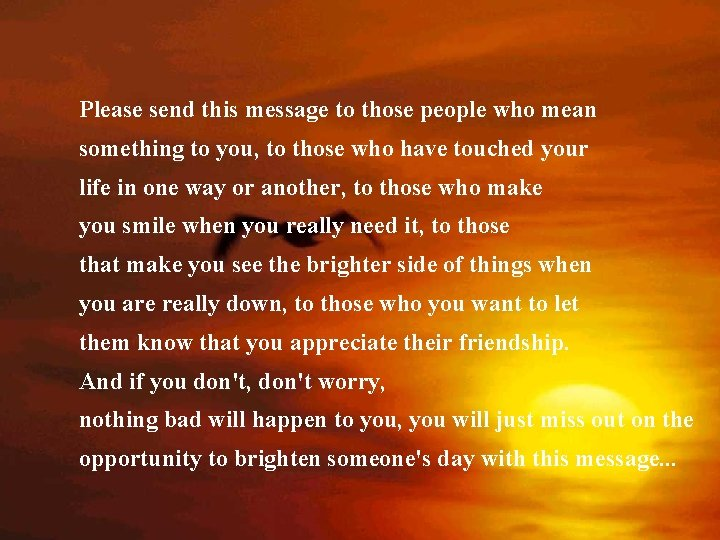Please send this message to those people who mean something to you, to those