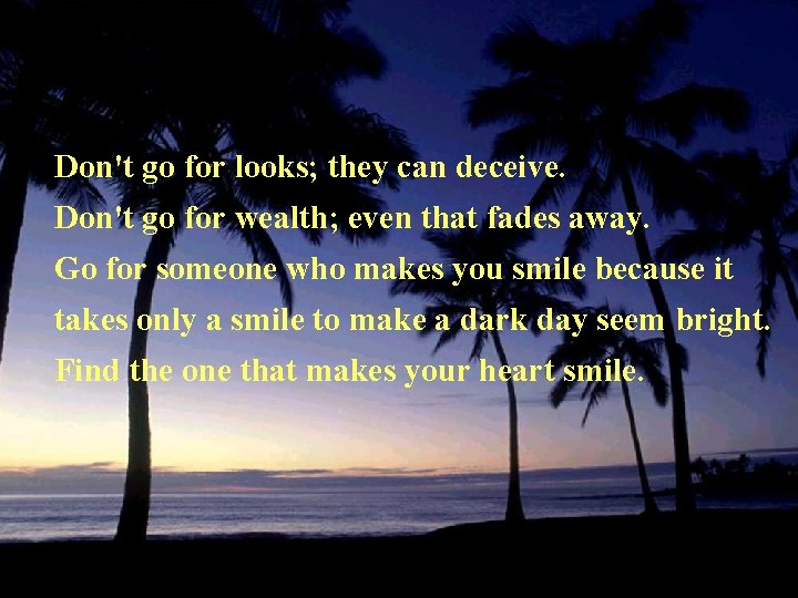 Don't go for looks; they can deceive. Don't go for wealth; even that fades