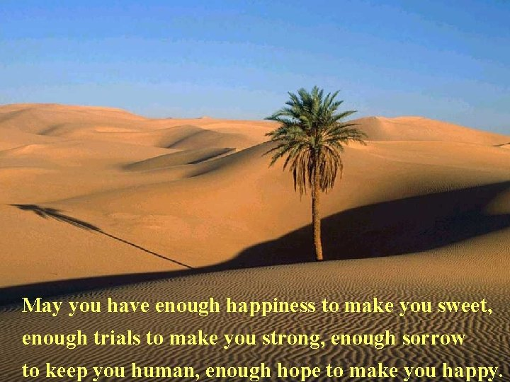 May you have enough happiness to make you sweet, enough trials to make you