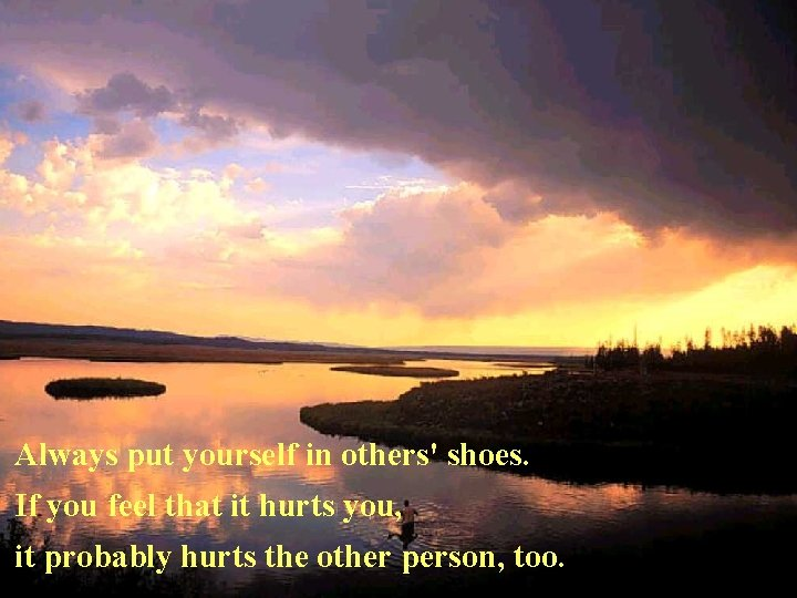 Always put yourself in others' shoes. If you feel that it hurts you, it