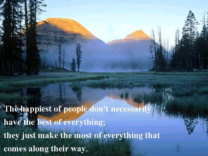 The happiest of people don't necessarily have the best of everything; they just make