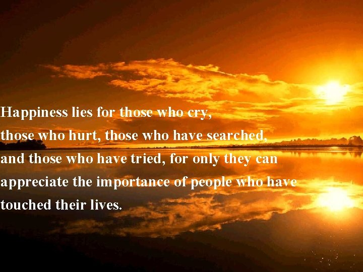 Happiness lies for those who cry, those who hurt, those who have searched, and