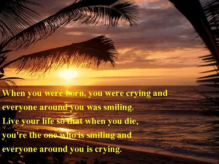 When you were born, you were crying and everyone around you was smiling. Live
