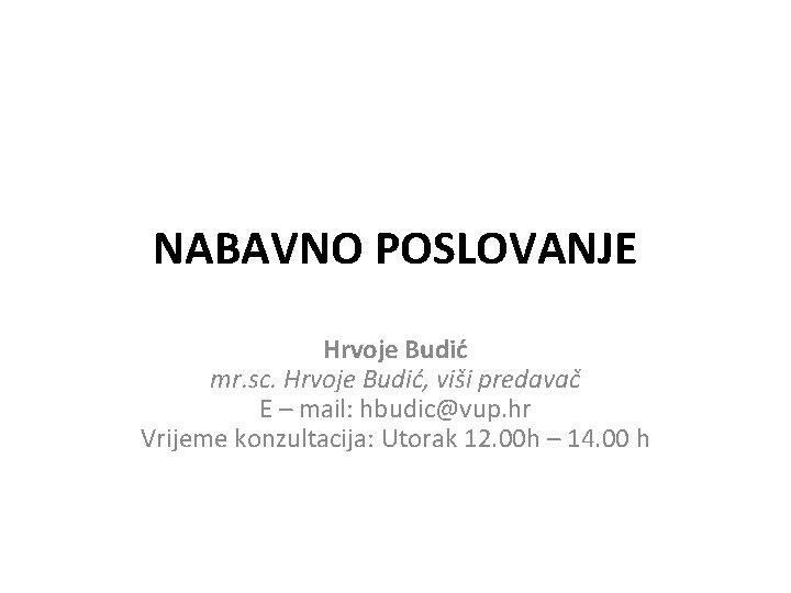 NABAVNO POSLOVANJE Hrvoje Budić mr. sc. Hrvoje Budić, viši predavač E – mail: hbudic@vup.