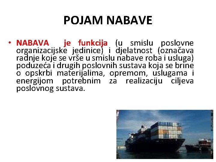 POJAM NABAVE • NABAVA je funkcija (u smislu poslovne organizacijske jedinice) i djelatnost (označava