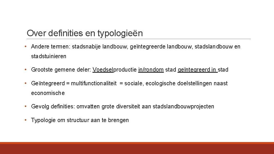 Over definities en typologieën • Andere termen: stadsnabije landbouw, geïntegreerde landbouw, stadslandbouw en stadstuinieren