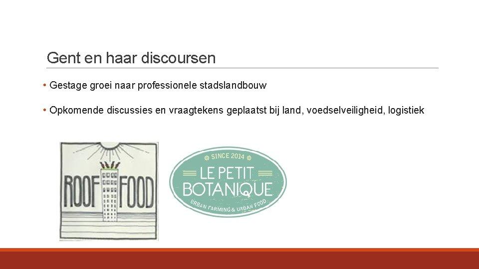 Gent en haar discoursen • Gestage groei naar professionele stadslandbouw • Opkomende discussies en