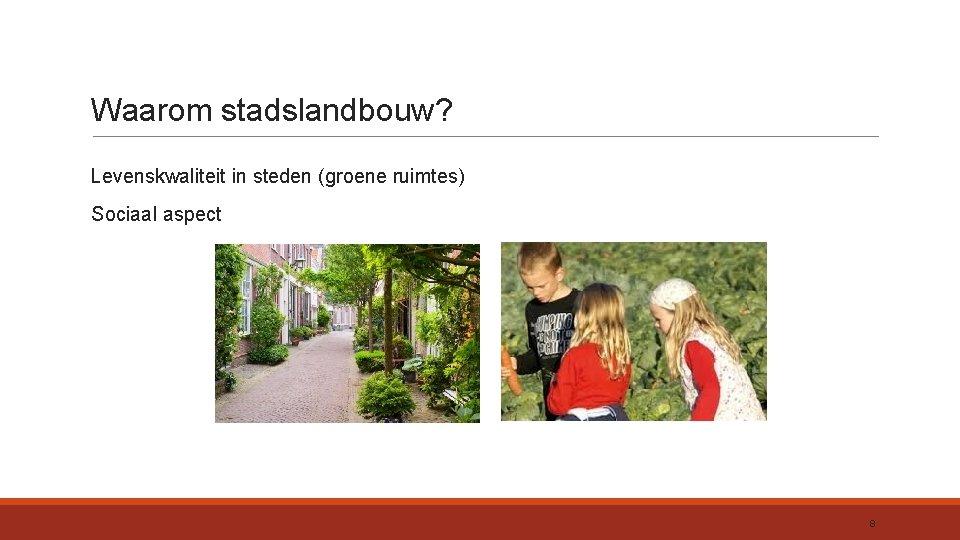 Waarom stadslandbouw? Levenskwaliteit in steden (groene ruimtes) Sociaal aspect 8