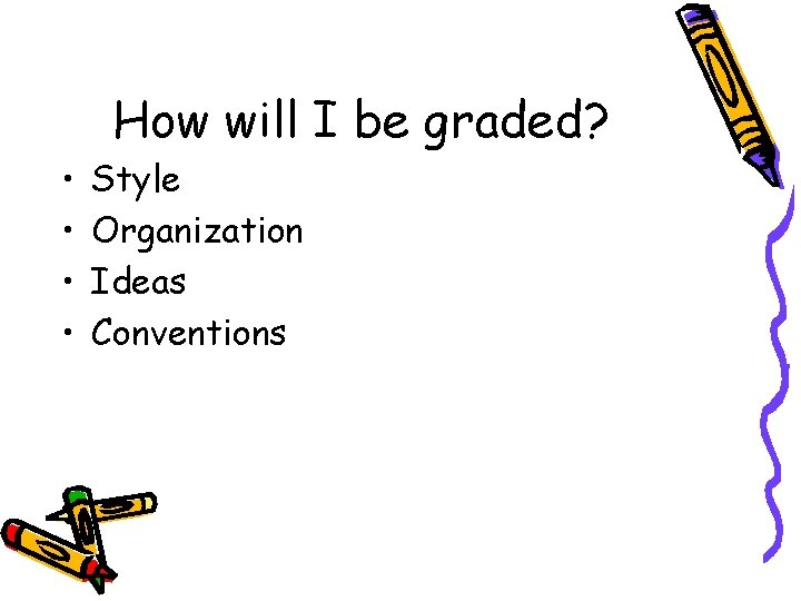 • • How will I be graded? Style Organization Ideas Conventions