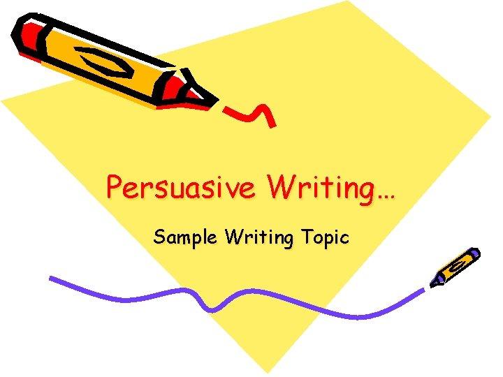 Persuasive Writing… Sample Writing Topic