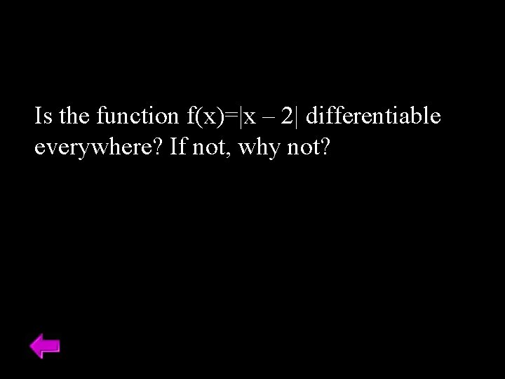 Is the function f(x)=|x – 2| differentiable everywhere? If not, why not?