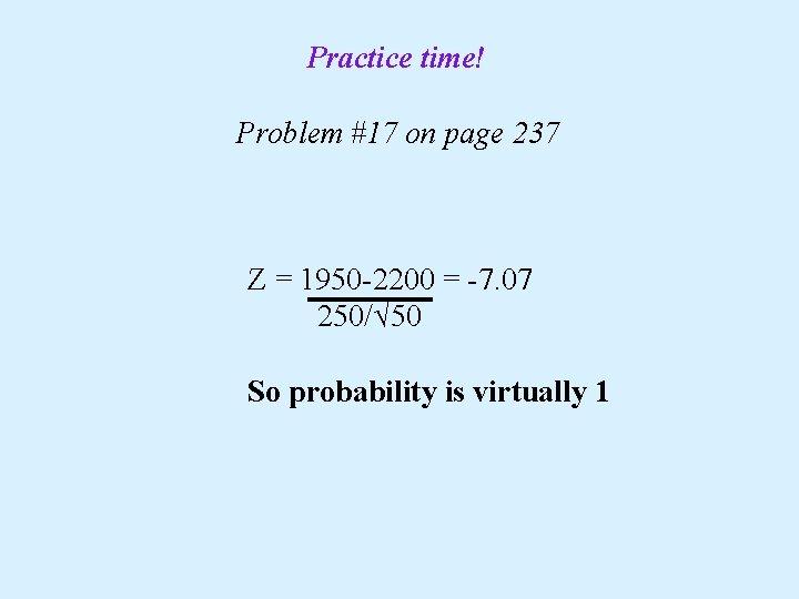 Practice time! Problem #17 on page 237 Z = 1950 -2200 = -7. 07