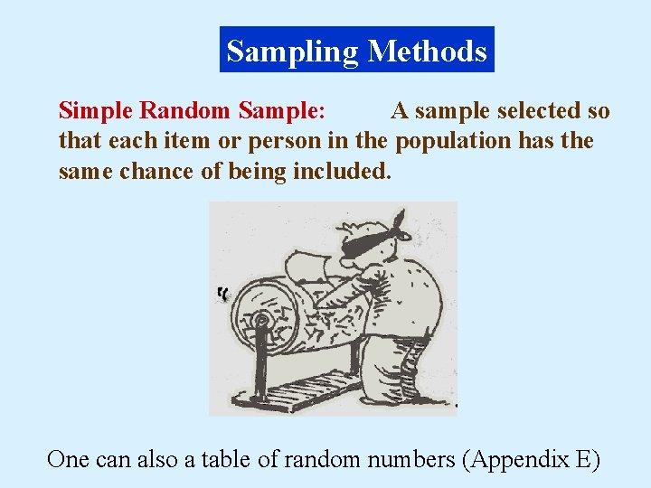 Sampling Methods Simple Random Sample: A sample selected so that each item or person