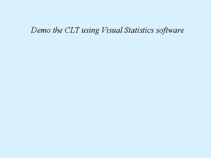 Demo the CLT using Visual Statistics software