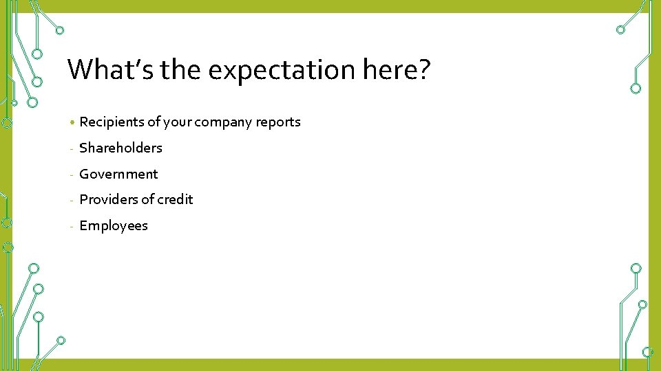 What's the expectation here? • Recipients of your company reports - Shareholders - Government