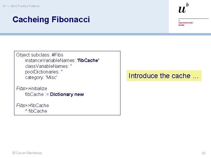 ST — Best Practice Patterns Cacheing Fibonacci Object subclass: #Fibs instance. Variable. Names: 'fib.