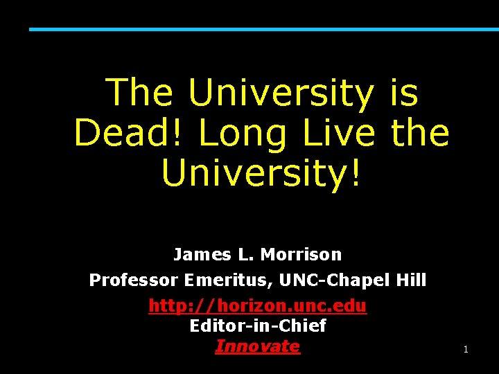 The University is Dead! Long Live the University! James L. Morrison Professor Emeritus, UNC-Chapel
