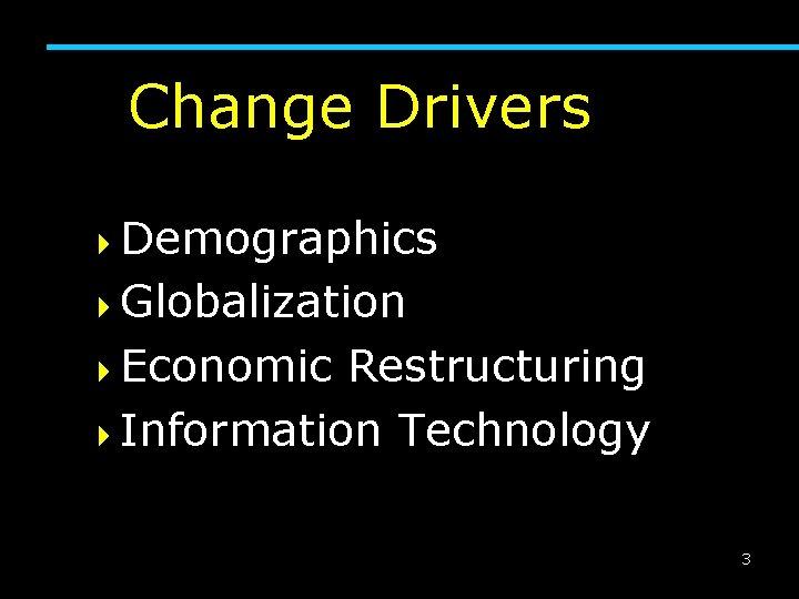 Change Drivers 4 Demographics 4 Globalization 4 Economic Restructuring 4 Information Technology 3