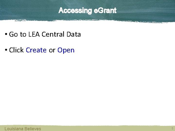 Accessing e. Grant • Go to LEA Central Data • Click Create or Open