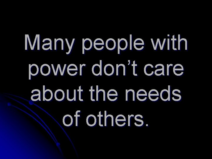 Many people with power don't care about the needs of others.