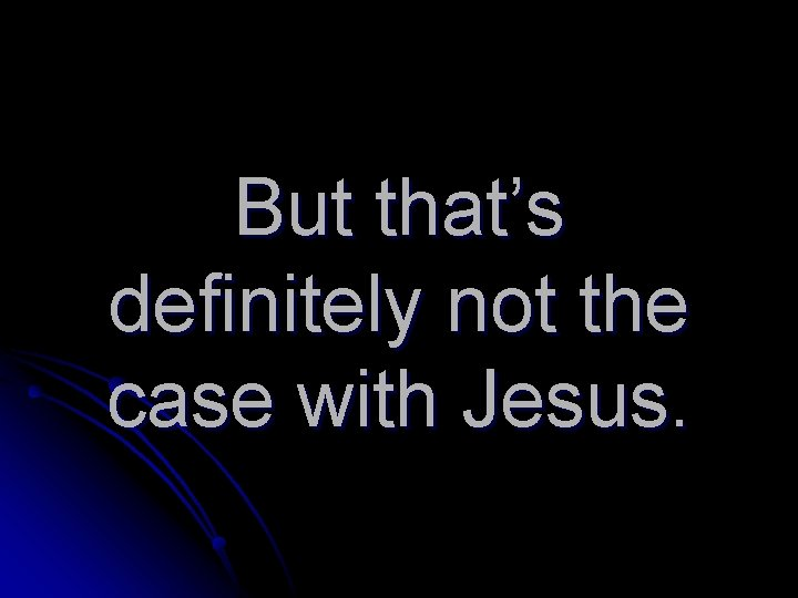 But that's definitely not the case with Jesus.