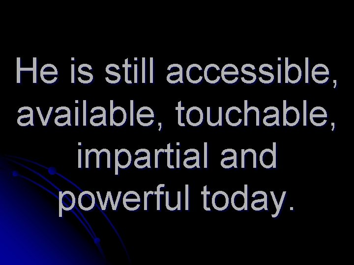 He is still accessible, available, touchable, impartial and powerful today.