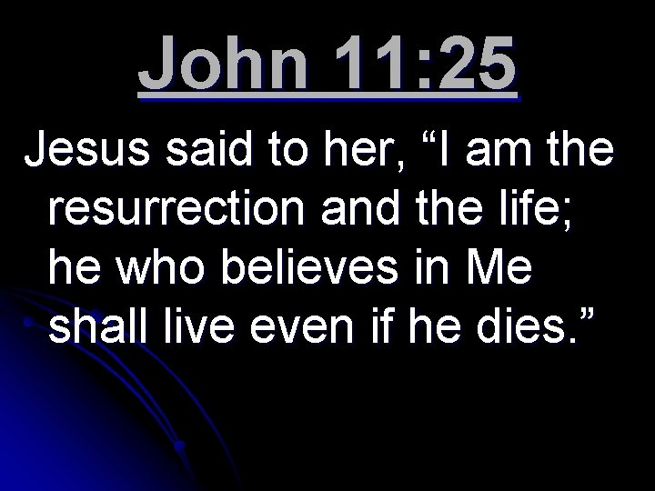 "John 11: 25 Jesus said to her, ""I am the resurrection and the life;"