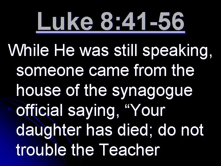 Luke 8: 41 -56 While He was still speaking, someone came from the house