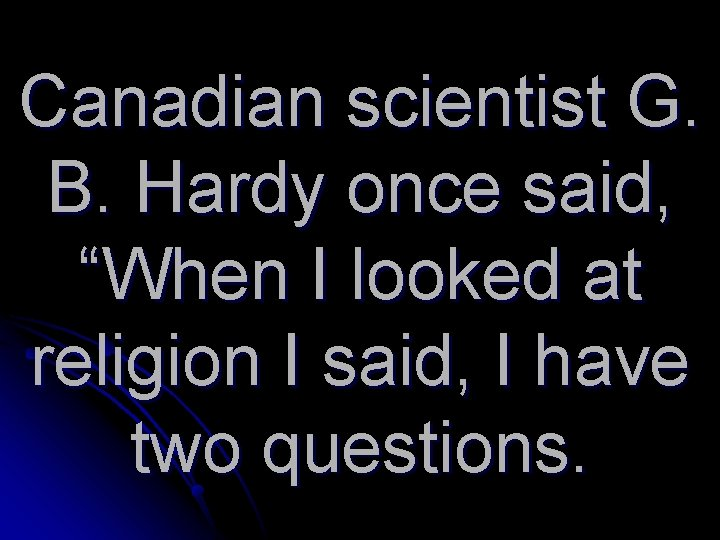 """Canadian scientist G. B. Hardy once said, """"When I looked at religion I said,"""