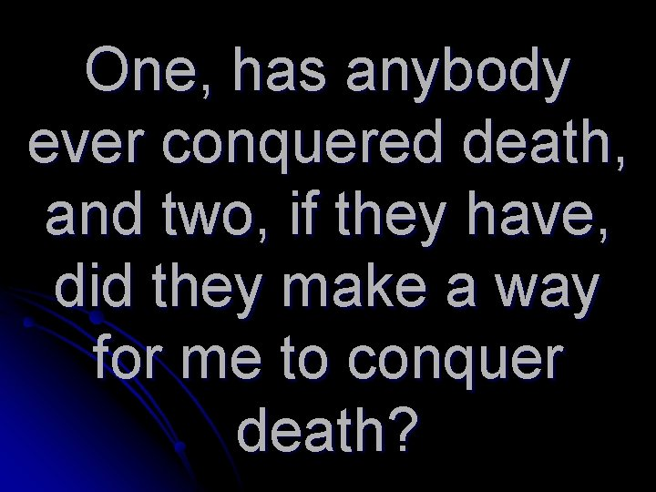 One, has anybody ever conquered death, and two, if they have, did they make