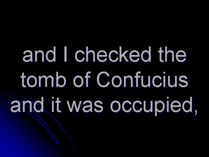 and I checked the tomb of Confucius and it was occupied,