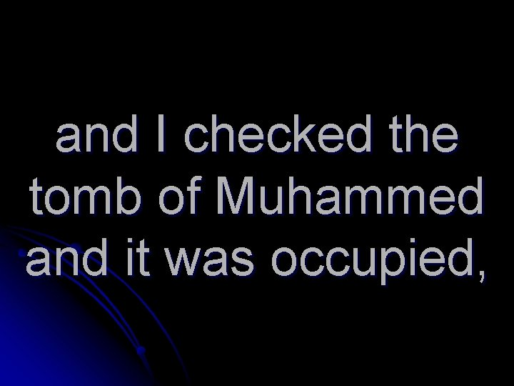 and I checked the tomb of Muhammed and it was occupied,