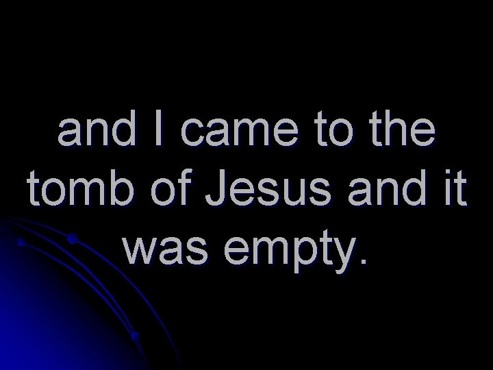 and I came to the tomb of Jesus and it was empty.