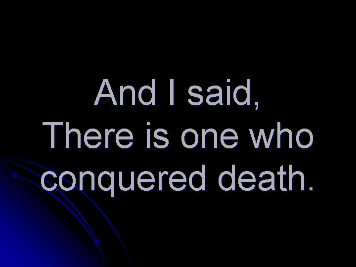 And I said, There is one who conquered death.