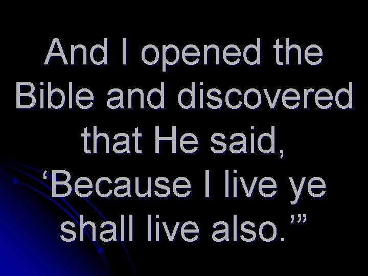And I opened the Bible and discovered that He said, 'Because I live ye