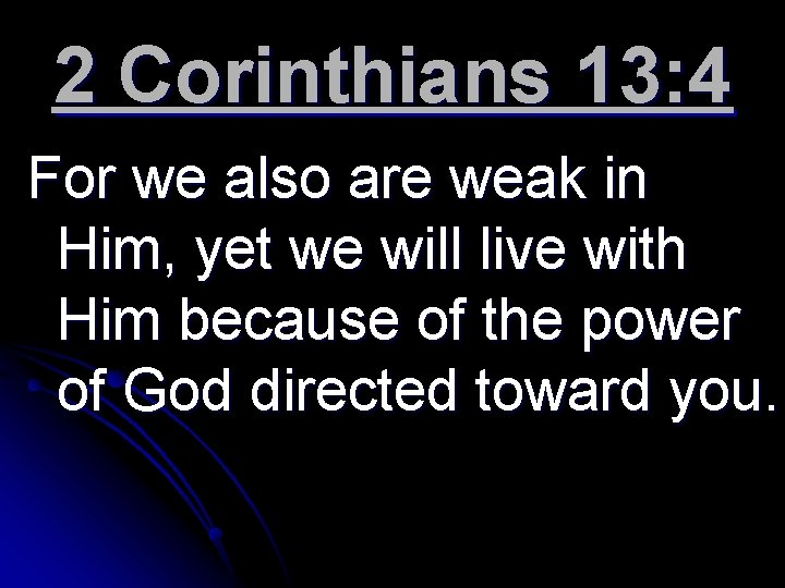 2 Corinthians 13: 4 For we also are weak in Him, yet we will