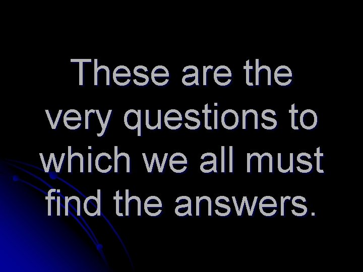 These are the very questions to which we all must find the answers.