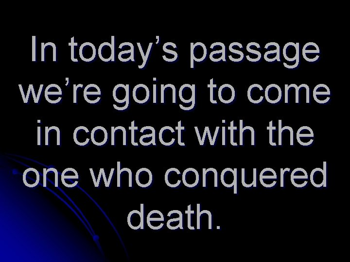 In today's passage we're going to come in contact with the one who conquered