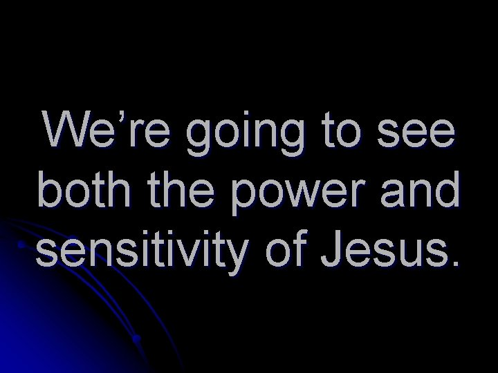 We're going to see both the power and sensitivity of Jesus.