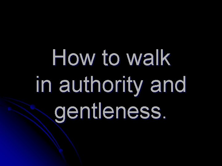 How to walk in authority and gentleness.