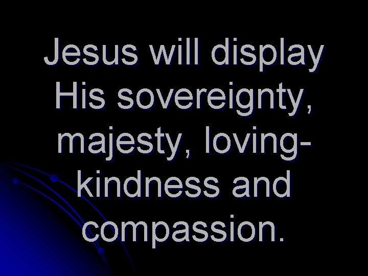 Jesus will display His sovereignty, majesty, lovingkindness and compassion.