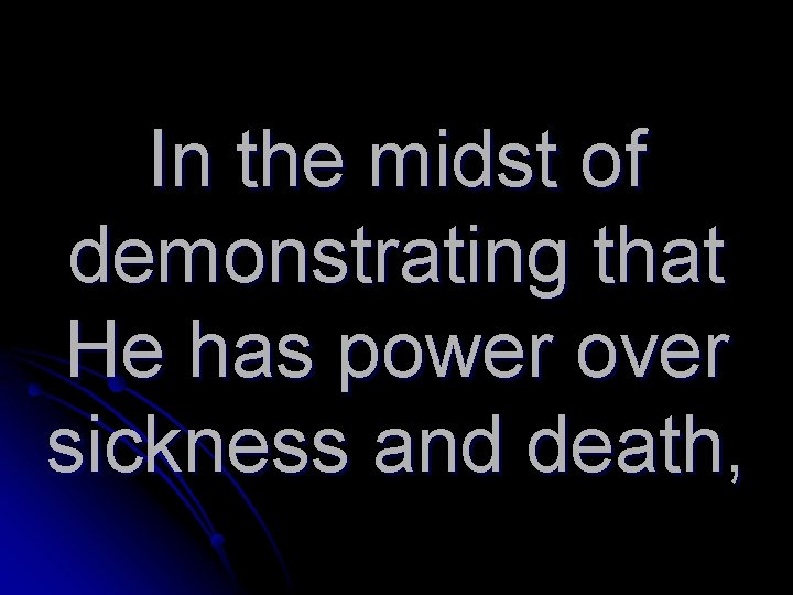 In the midst of demonstrating that He has power over sickness and death,