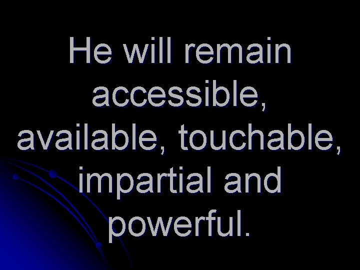 He will remain accessible, available, touchable, impartial and powerful.