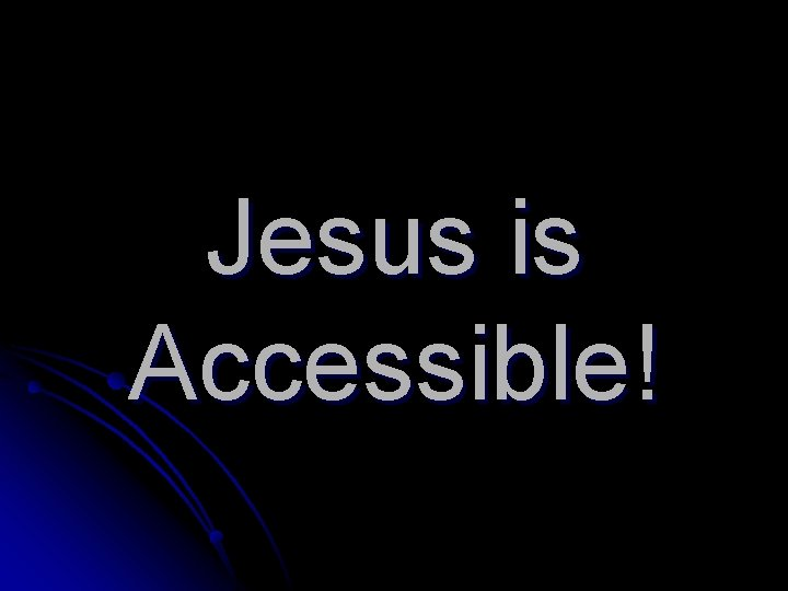 Jesus is Accessible!