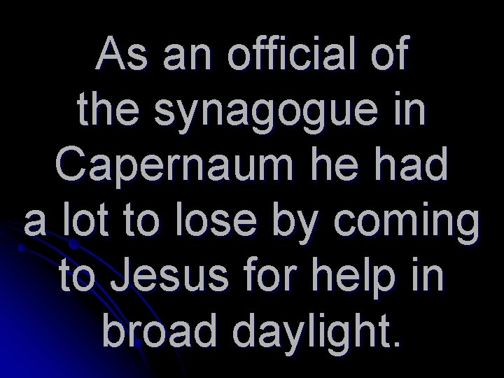 As an official of the synagogue in Capernaum he had a lot to lose