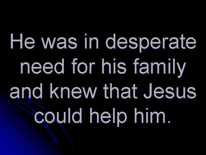 He was in desperate need for his family and knew that Jesus could help