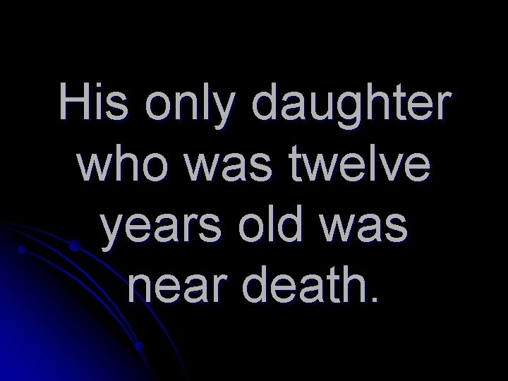 His only daughter who was twelve years old was near death.