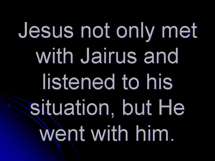 Jesus not only met with Jairus and listened to his situation, but He went